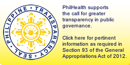 PhilHealth supports the call for greater transparency in public governance. Click here for pertinent information as required in Section 93 of the General Appropriations Act of 2012.